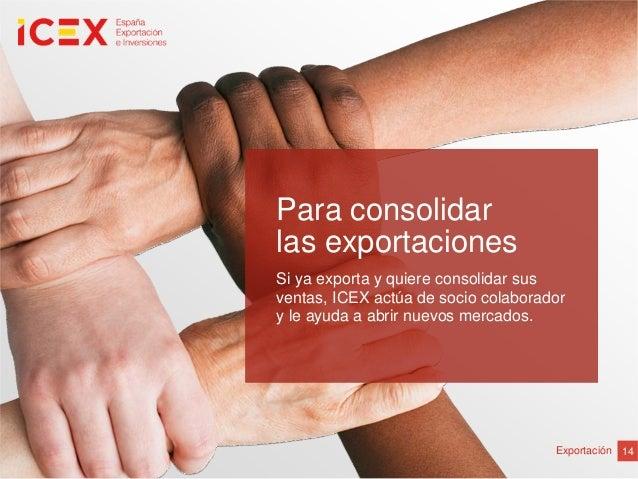 14ExportaciónPara consolidarlas exportacionesSi ya exporta y quiere consolidar susventas, ICEX actúa de socio colaboradory...