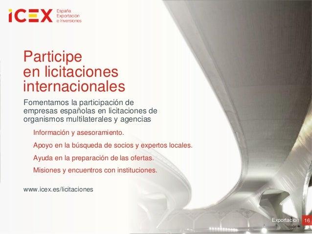 16ExportaciónParticipeen licitacionesinternacionalesFomentamos la participación deempresas españolas en licitaciones deorg...