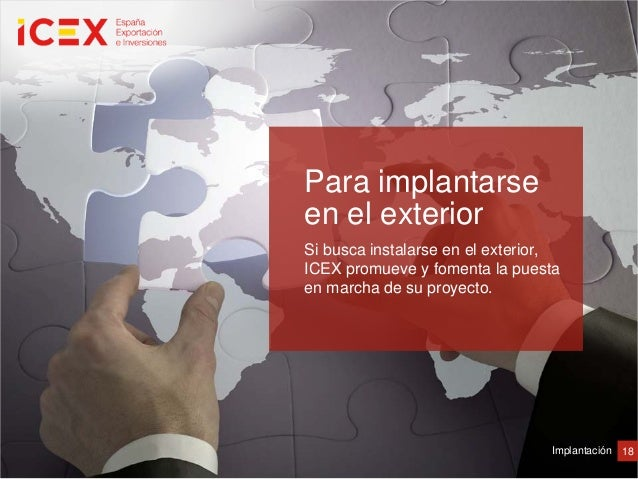 18ImplantaciónPara implantarseen el exteriorSi busca instalarse en el exterior,ICEX promueve y fomenta la puestaen marcha ...