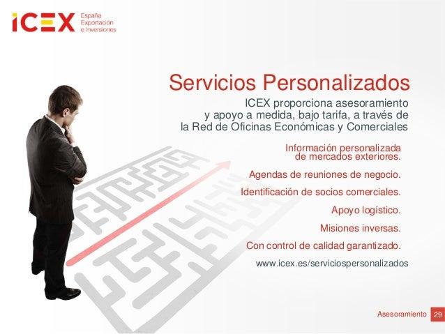 29AsesoramientoServicios PersonalizadosICEX proporciona asesoramientoy apoyo a medida, bajo tarifa, a través dela Red de O...