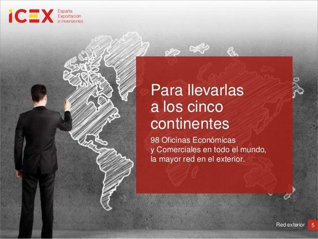 5Red exterior98 Oficinas Económicasy Comerciales en todo el mundo,la mayor red en el exterior.Para llevarlasa los cincocon...