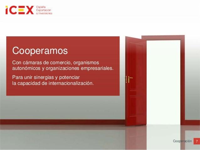 7CooperaciónCooperamosCon cámaras de comercio, organismosautonómicos y organizaciones empresariales.Para unir sinergias y ...