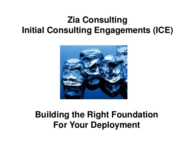 Zia Consulting Initial Consulting Engagements (ICE) Building the Right Foundation For Your Deployment