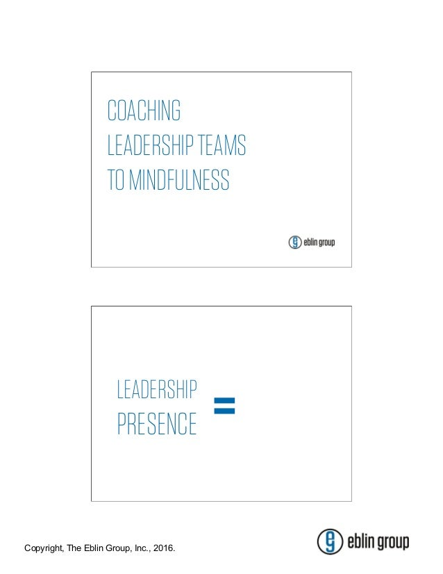 Copyright, The Eblin Group, Inc., 2016. COACHING LEADERSHIPTEAMS TOMINDFULNESS LEADERSHIP PRESENCE =