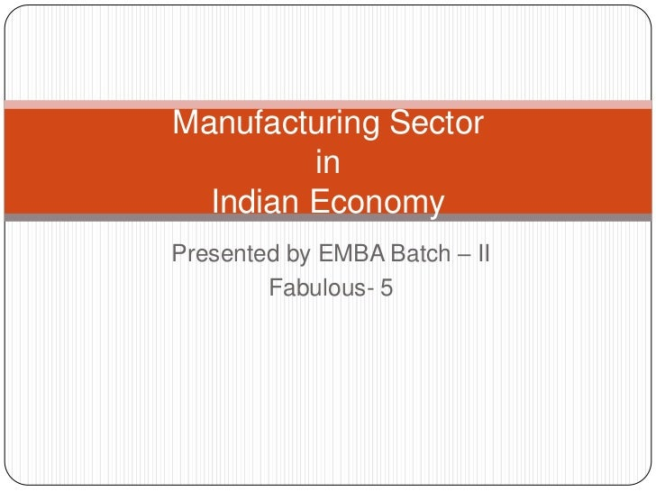 Manufacturing Sector         in  Indian EconomyPresented by EMBA Batch – II        Fabulous- 5
