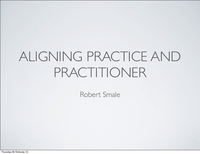 ALIGNING PRACTICE AND                    PRACTITIONER                          Robert SmaleThursday 28 February 13
