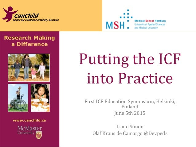 Research Making a Difference www.canchild.ca Putting the ICF into Practice First ICF Education Symposium, Helsinki, Finlan...