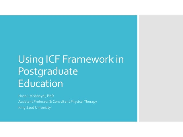 Using ICF Framework in Postgraduate Education Hana I. Alsobayel, PhD Assistant Professor & Consultant PhysicalTherapy King...