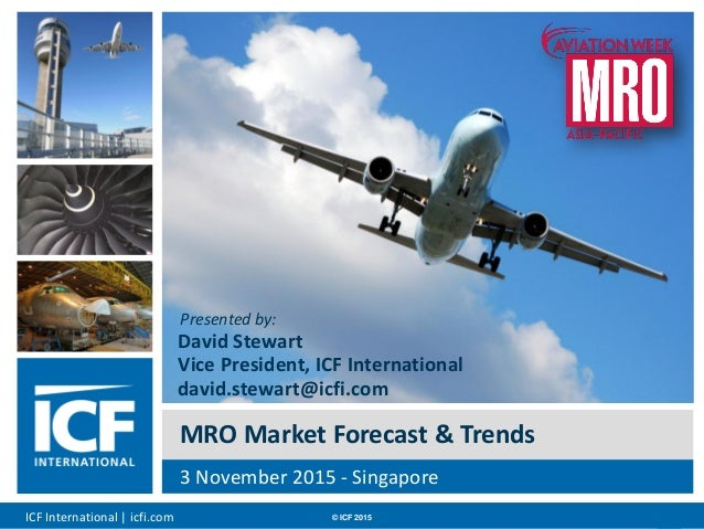 ICF International | icfi.com © ICF 2015 00 MRO Market Forecast & Trends 3 November 2015 - Singapore Presented by: David St...
