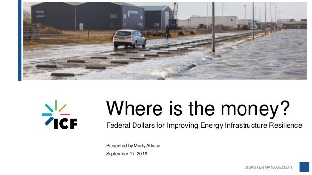 DISASTER MANAGEMENT Where is the money? Federal Dollars for Improving Energy Infrastructure Resilience Presented by Marty ...