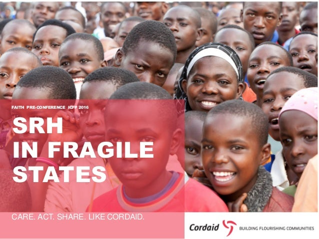 CARE. ACT. SHARE. LIKE CORDAID. SRH IN FRAGILE STATES FAITH PRE-CONFERENCE ICFP 2016