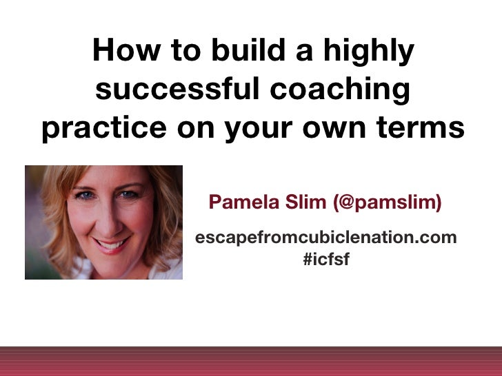 How to build a highly   successful coachingpractice on your own terms          Pamela Slim (@pamslim)         escapefromcu...