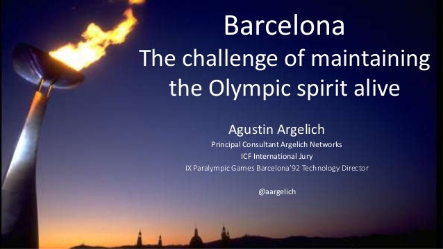 Barcelona The challenge of maintaining the Olympic spirit alive Agustin Argelich Principal Consultant Argelich Networks IC...