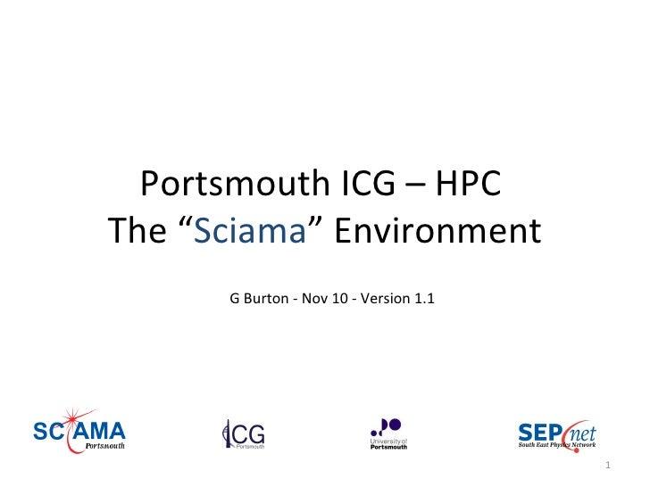 "Portsmouth ICG – HPC  The "" Sciama "" Environment G Burton - Nov 10 - Version 1.1"