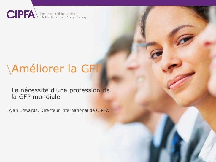Améliorer la GFP La nécessité d'une profession de laGFP mondiale Alan Edwards, Directeur international de CIPFA