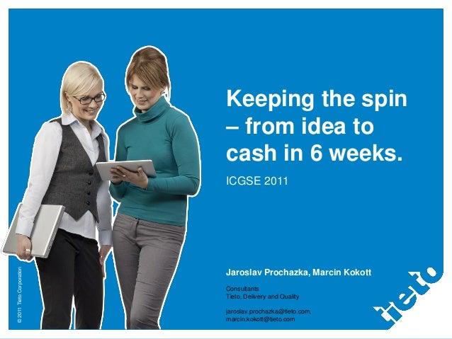 ©2011TietoCorporationKeeping the spin– from idea tocash in 6 weeks.ICGSE 2011Jaroslav Prochazka, Marcin KokottConsultantsT...