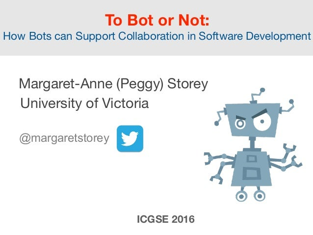 To Bot or Not:  How Bots can Support Collaboration in Software Development  Margaret-Anne (Peggy) Storey  University of ...