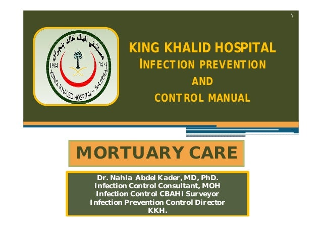 ١  KING KHALID HOSPITAL INFECTION PREVENTION AND CONTROL MANUAL  MORTUARY CARE Dr. Nahla Abdel Kader, MD, PhD. Infection C...