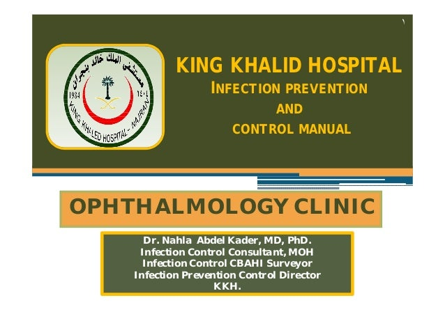 ١  KING KHALID HOSPITAL INFECTION PREVENTION AND CONTROL MANUAL  OPHTHALMOLOGY CLINIC Dr. Nahla Abdel Kader, MD, PhD. Infe...