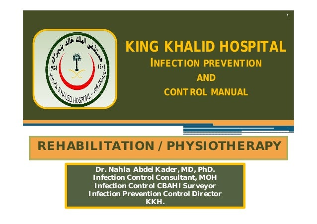 ١  KING KHALID HOSPITAL INFECTION PREVENTION AND CONTROL MANUAL  REHABILITATION / PHYSIOTHERAPY Dr. Nahla Abdel Kader, MD,...