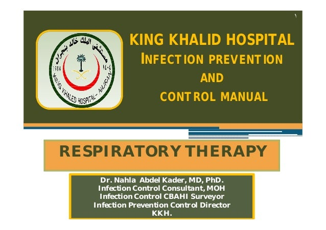 ١  KING KHALID HOSPITAL INFECTION PREVENTION AND CONTROL MANUAL  RESPIRATORY THERAPY Dr. Nahla Abdel Kader, MD, PhD. Infec...