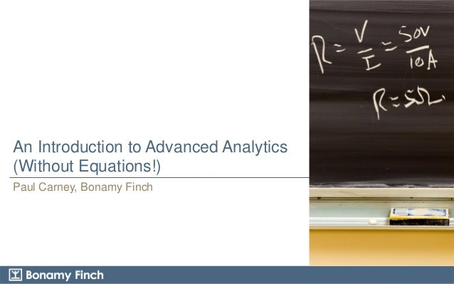 An Introduction to Advanced Analytics (Without Equations!) Paul Carney, Bonamy Finch