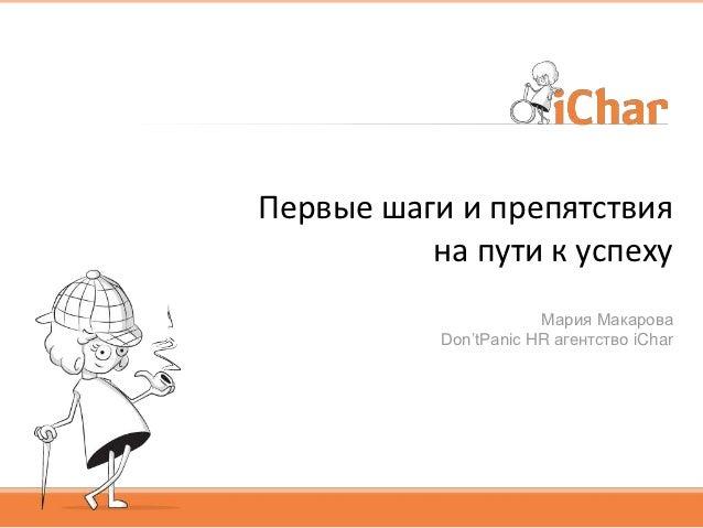Первые шаги и препятствия          на пути к успеху                       Мария Макарова           Don'tPanic HR агентство...