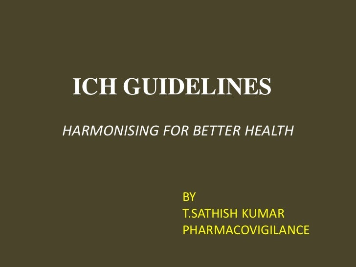 ICH GUIDELINES<br />HARMONISING FOR BETTER HEALTH<br />    BY<br />    T.SATHISH KUMAR<br />    PHARMACOVIGILANCE<br />