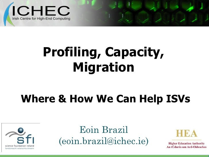 Profiling, Capacity,         Migration  Where & How We Can Help ISVs             Eoin Brazil       (eoin.brazil@ichec.ie)