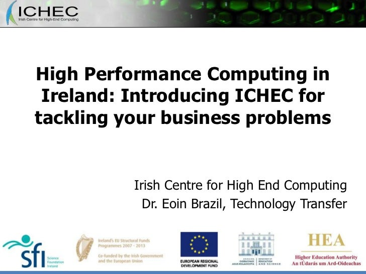 High Performance Computing in Ireland: Introducing ICHEC for tackling your business problems<br />Irish Centre for High En...