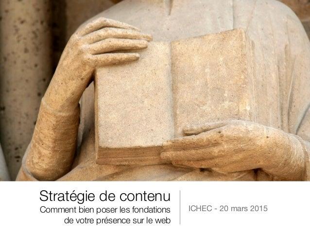Stratégie de contenu Comment bien poser les fondations de votre présence sur le web ICHEC - 20 mars 2015