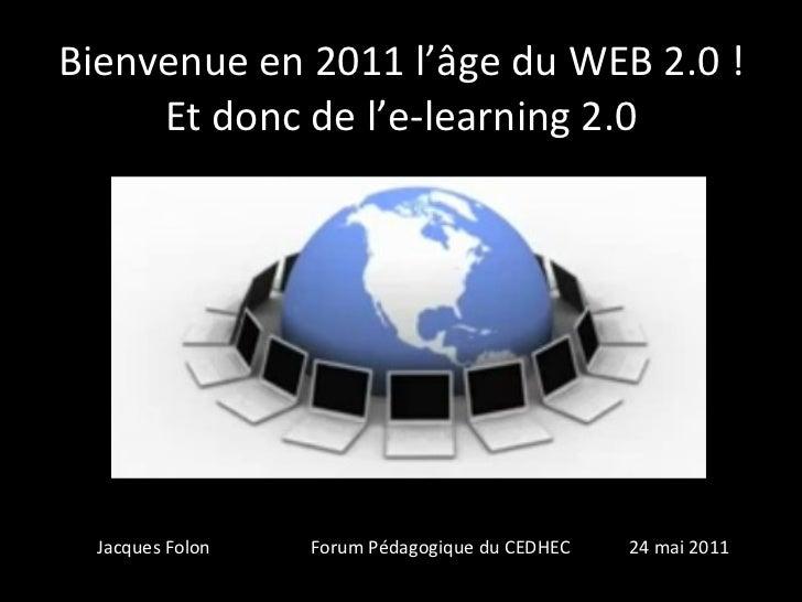Bienvenue en 2011 l'âge du WEB 2.0 ! Et donc de l'e-learning 2.0 fffff Jacques Folon  Forum Pédagogique du CEDHEC  24 mai ...