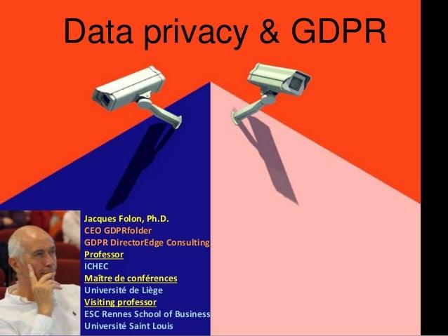 Data privacy & GDPR Jacques Folon, Ph.D. CEO GDPRfolder GDPR DirectorEdge Consulting Professor ICHEC Maître de conférences...