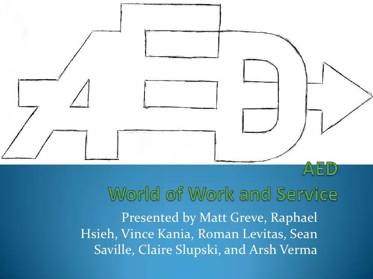 AED World of Work and Service<br />Presented by Matt Greve, Raphael Hsieh, Vince Kania, Roman Levitas, Sean Saville, Clair...