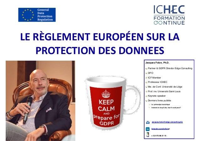 LERÈGLEMENTEUROPÉENSURLA PROTECTIONDESDONNEES Jacques Folon, Ph.D. Partner & GDPR Director Edge Consulting DPO ICF ...