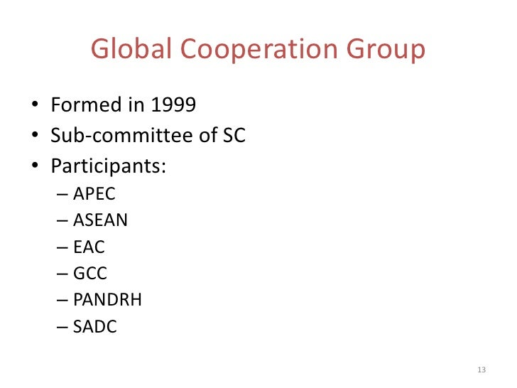 Global Cooperation Group• Formed in 1999• Sub-committee of SC• Participants:  – APEC  – ASEAN  – EAC  – GCC  – PANDRH  – S...