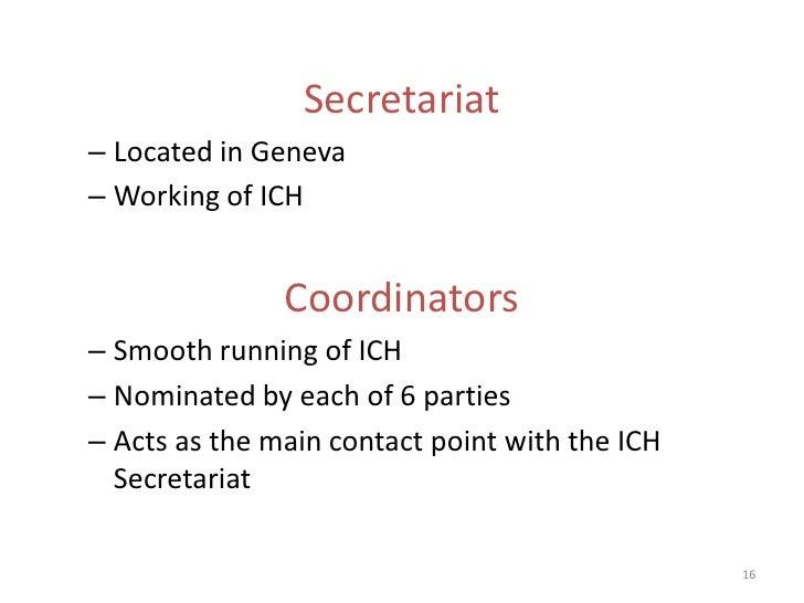 Secretariat– Located in Geneva– Working of ICH               Coordinators– Smooth running of ICH– Nominated by each of 6 p...
