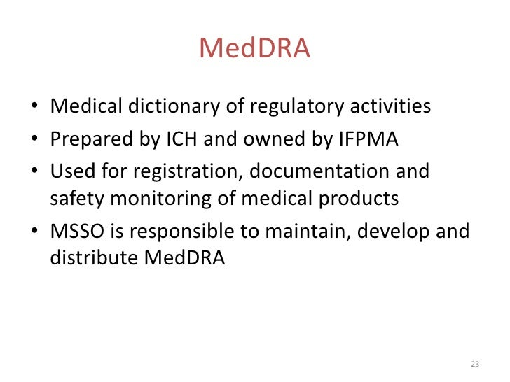 MedDRA• Medical dictionary of regulatory activities• Prepared by ICH and owned by IFPMA• Used for registration, documentat...