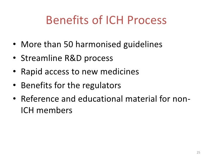 Benefits of ICH Process•   More than 50 harmonised guidelines•   Streamline R&D process•   Rapid access to new medicines• ...