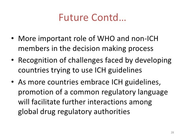 Future Contd…• More important role of WHO and non-ICH  members in the decision making process• Recognition of challenges f...