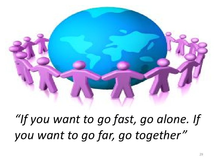 """""""If you want to go fast, go alone. Ifyou want to go far, go together""""                                    29"""