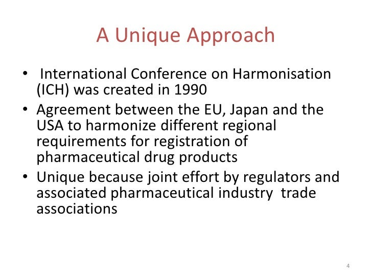A Unique Approach• International Conference on Harmonisation  (ICH) was created in 1990• Agreement between the EU, Japan a...