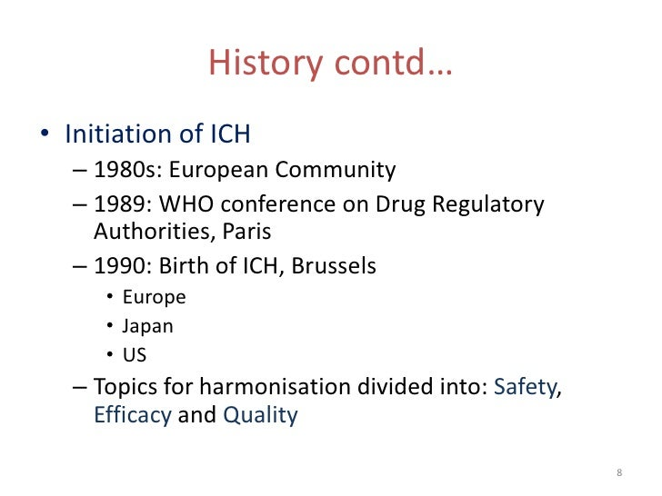 History contd…• Initiation of ICH  – 1980s: European Community  – 1989: WHO conference on Drug Regulatory    Authorities, ...