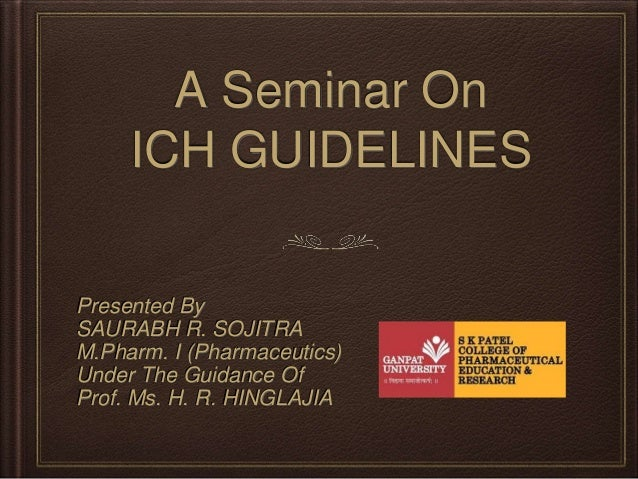 A Seminar On ICH GUIDELINES Presented By SAURABH R. SOJITRA M.Pharm. I (Pharmaceutics) Under The Guidance Of Prof. Ms. H. ...
