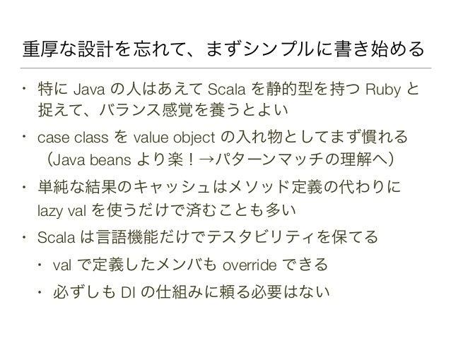 重厚な設計を忘れて、まずシンプルに書き始める • 特に Java の人はあえて Scala を静的型を持つ Ruby と 捉えて、バランス感覚を養うとよい • case class を value object の入れ物としてまず慣れる (Ja...