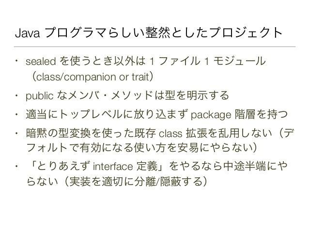 Java プログラマらしい整然としたプロジェクト • sealed を使うとき以外は 1 ファイル 1 モジュール (class/companion or trait) • public なメンバ・メソッドは型を明示する • 適当にトップレベル...