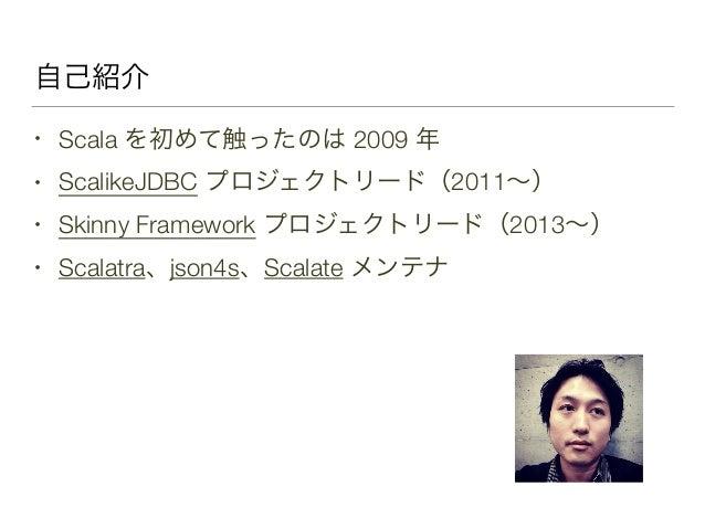 自己紹介 • Scala を初めて触ったのは 2009 年 • ScalikeJDBC プロジェクトリード(2011∼) • Skinny Framework プロジェクトリード(2013∼) • Scalatra、json4s、Scalate...