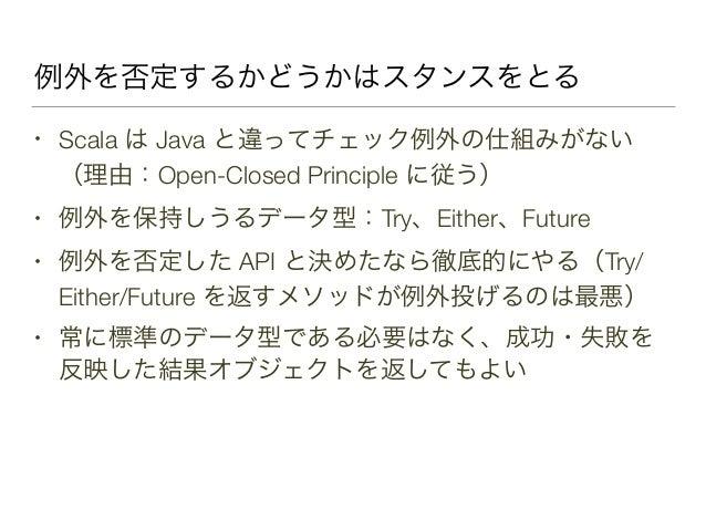 例外を否定するかどうかはスタンスをとる • Scala は Java と違ってチェック例外の仕組みがない (理由:Open-Closed Principle に従う) • 例外を保持しうるデータ型:Try、Either、Future • 例外を...
