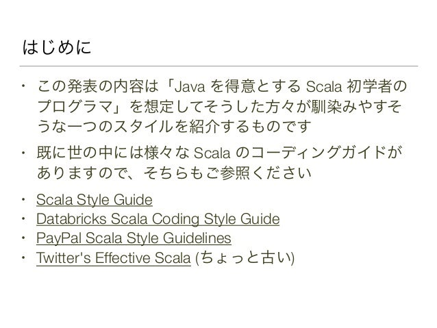 はじめに • この発表の内容は「Java を得意とする Scala 初学者の プログラマ」を想定してそうした方々が馴染みやすそ うな一つのスタイルを紹介するものです • 既に世の中には様々な Scala のコーディングガイドが ありますので、そ...