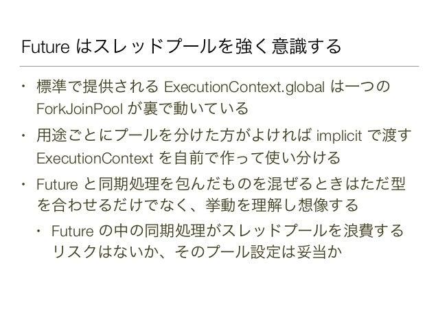 Future はスレッドプールを強く意識する • 標準で提供される ExecutionContext.global は一つの ForkJoinPool が裏で動いている • 用途ごとにプールを分けた方がよければ implicit で渡す Exe...